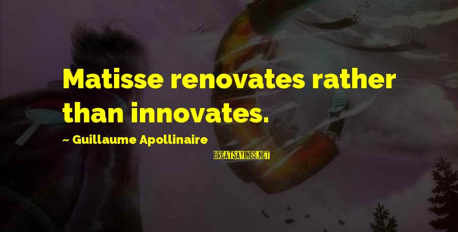 Apollinaire's Sayings By Guillaume Apollinaire: Matisse renovates rather than innovates.