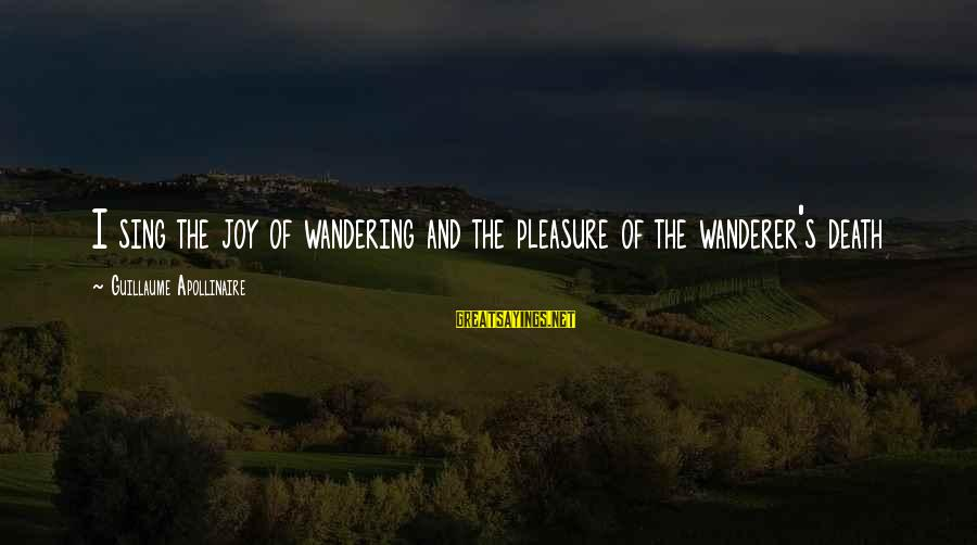 Apollinaire's Sayings By Guillaume Apollinaire: I sing the joy of wandering and the pleasure of the wanderer's death