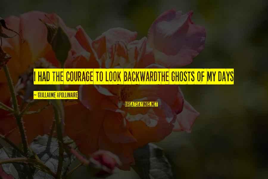Apollinaire's Sayings By Guillaume Apollinaire: I had the courage to look backwardThe ghosts of my days