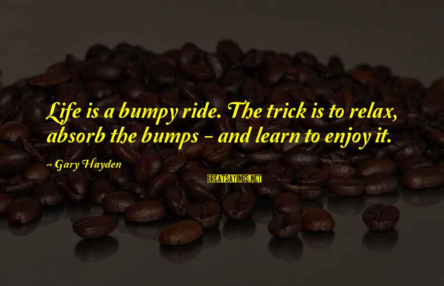 Apollo Thirteen Sayings By Gary Hayden: Life is a bumpy ride. The trick is to relax, absorb the bumps - and