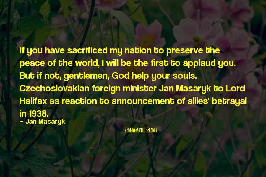 Appeasement 1938 Sayings By Jan Masaryk: If you have sacrificed my nation to preserve the peace of the world, I will