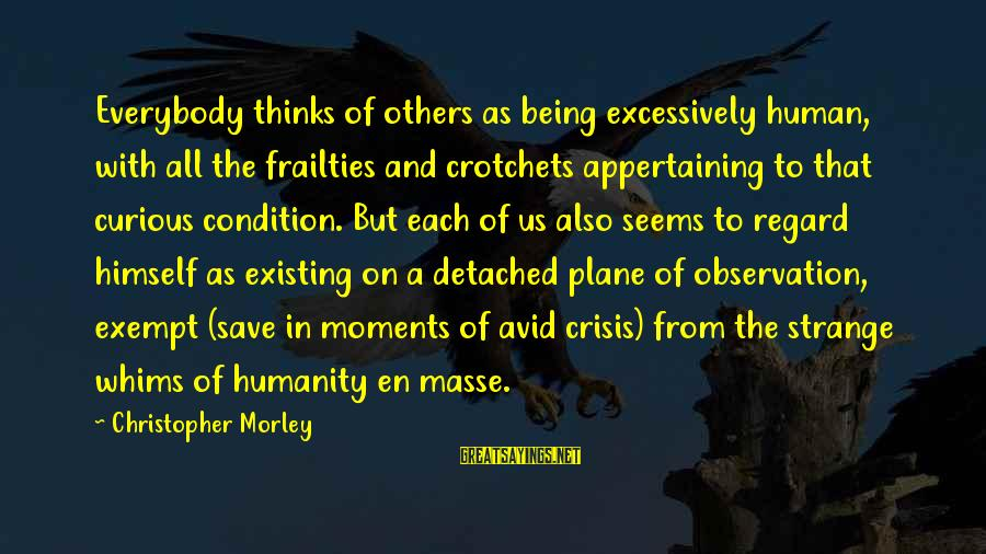 Appertaining Sayings By Christopher Morley: Everybody thinks of others as being excessively human, with all the frailties and crotchets appertaining