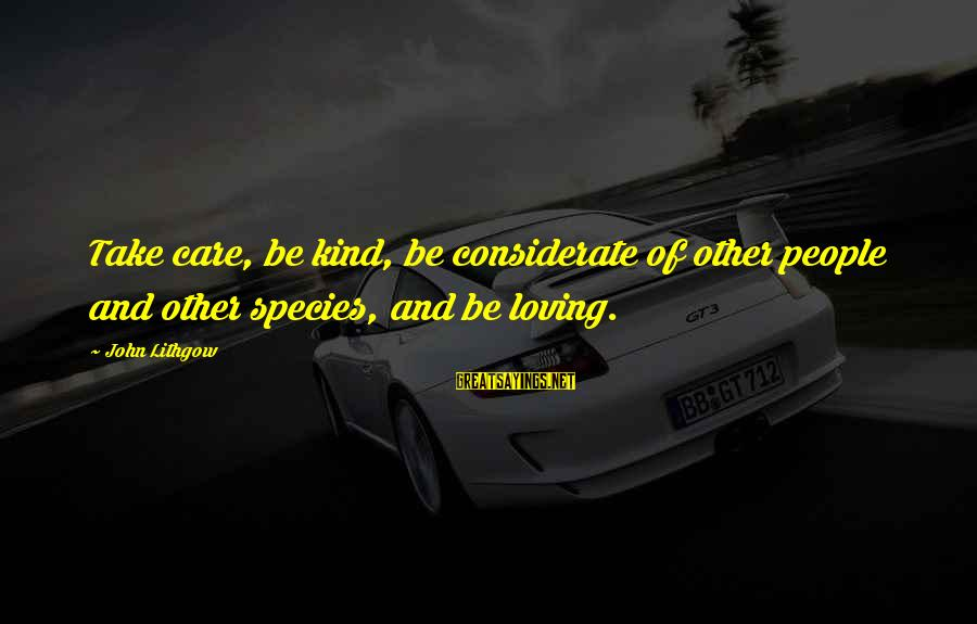 Appertaining Sayings By John Lithgow: Take care, be kind, be considerate of other people and other species, and be loving.