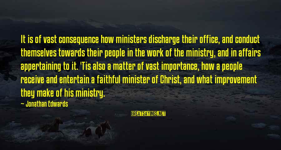 Appertaining Sayings By Jonathan Edwards: It is of vast consequence how ministers discharge their office, and conduct themselves towards their