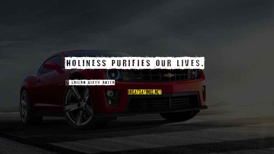 Appertaining Sayings By Lailah Gifty Akita: Holiness purifies our lives.