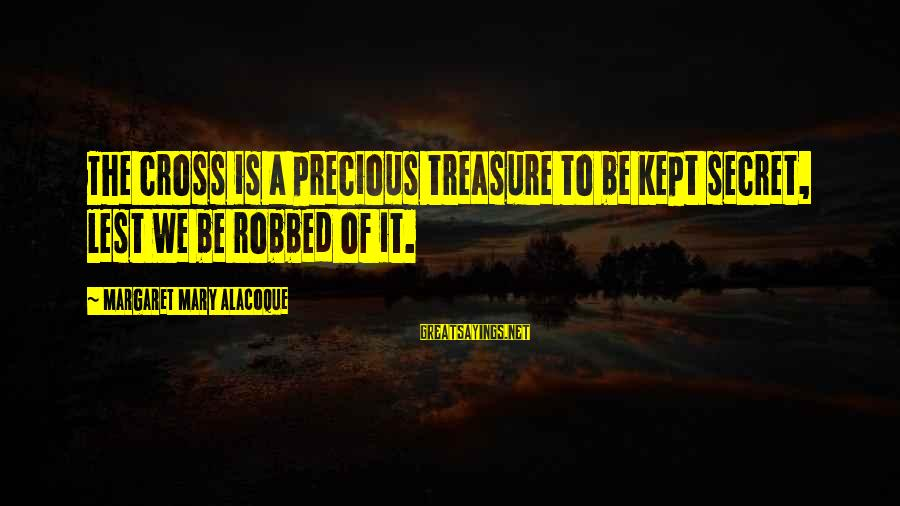 Appertaining Sayings By Margaret Mary Alacoque: The cross is a precious treasure to be kept secret, lest we be robbed of