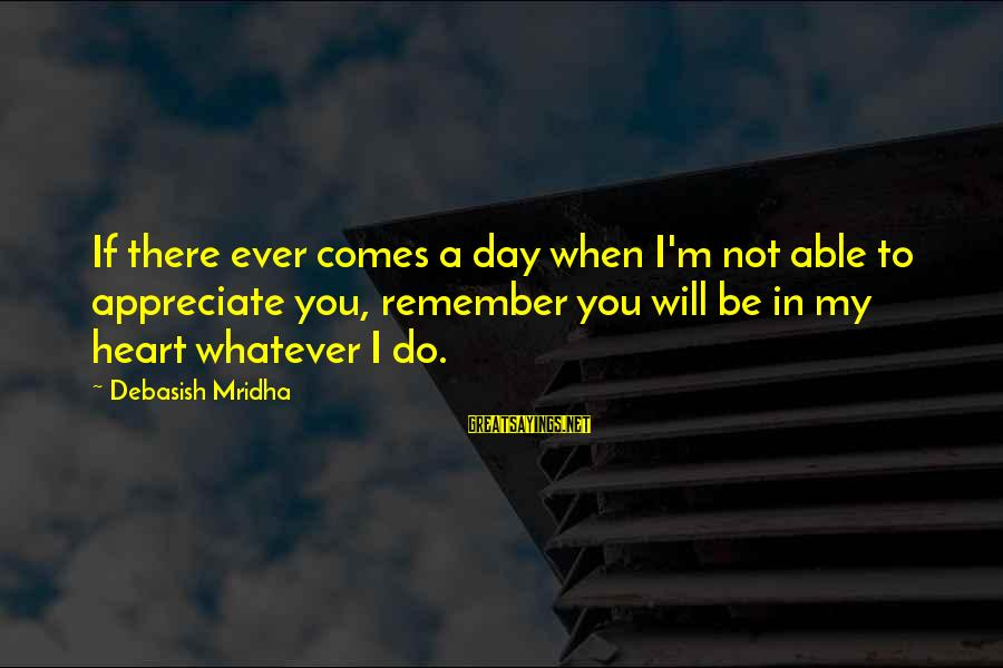 Appreciate Me Quotes Sayings By Debasish Mridha: If there ever comes a day when I'm not able to appreciate you, remember you