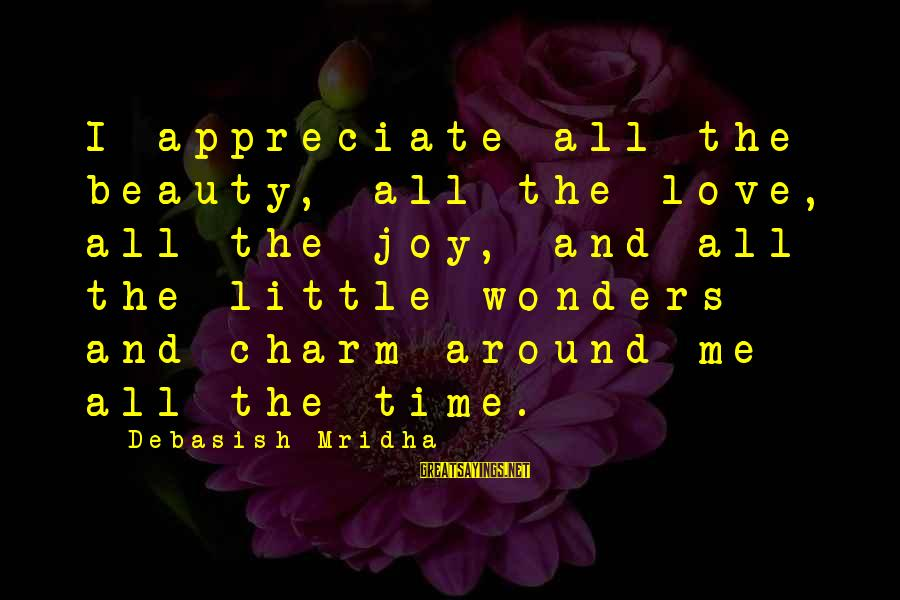 Appreciate Me Quotes Sayings By Debasish Mridha: I appreciate all the beauty, all the love, all the joy, and all the little
