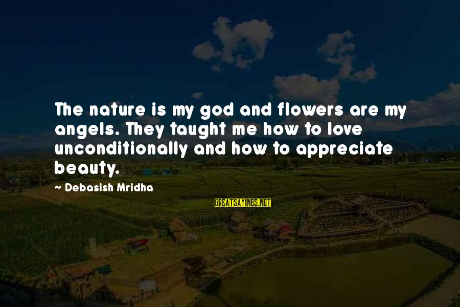 Appreciate Me Quotes Sayings By Debasish Mridha: The nature is my god and flowers are my angels. They taught me how to