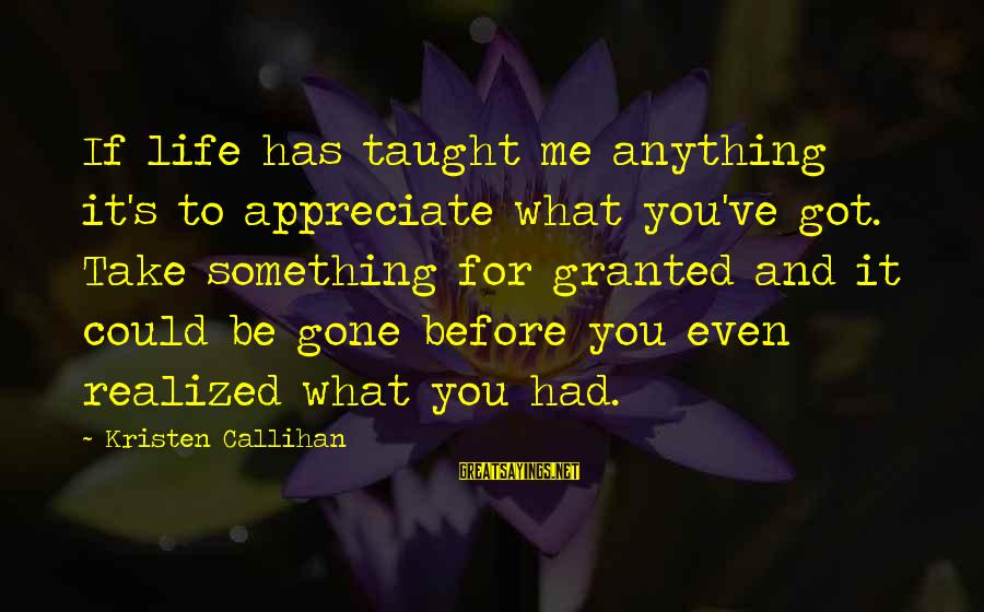 Appreciate Me Quotes Sayings By Kristen Callihan: If life has taught me anything it's to appreciate what you've got. Take something for