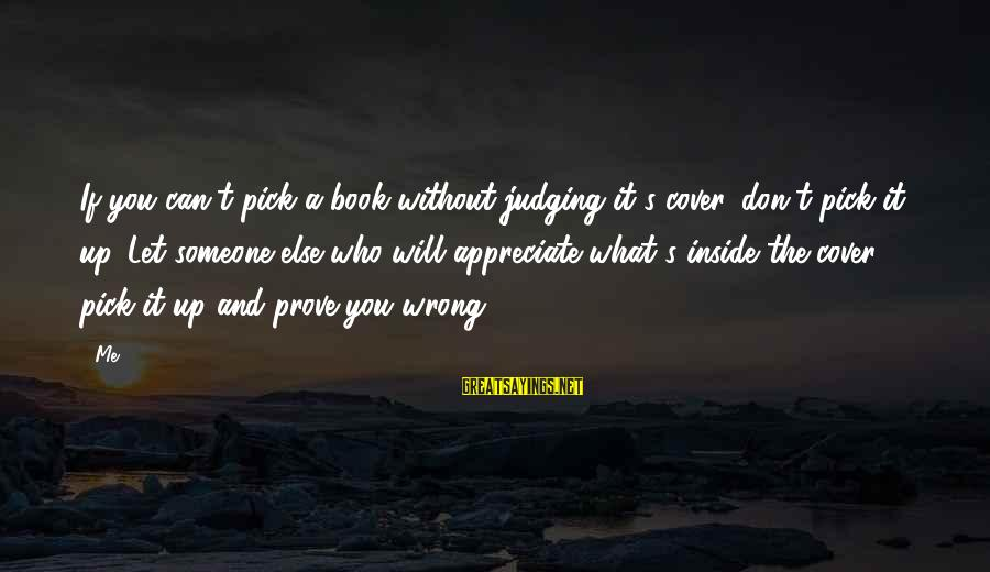 Appreciate Me Quotes Sayings By Me: If you can't pick a book without judging it's cover, don't pick it up. Let