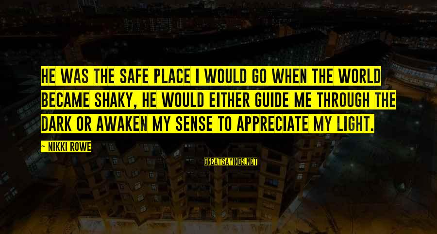 Appreciate Me Quotes Sayings By Nikki Rowe: He was the safe place I would go when the world became shaky, he would
