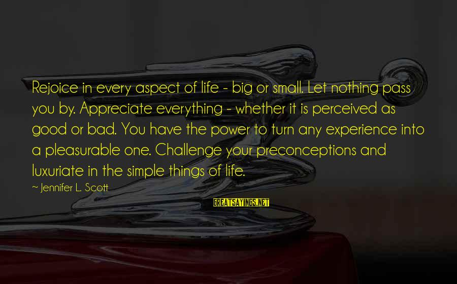 Appreciate The Simple Things In Life Sayings By Jennifer L. Scott: Rejoice in every aspect of life - big or small. Let nothing pass you by.