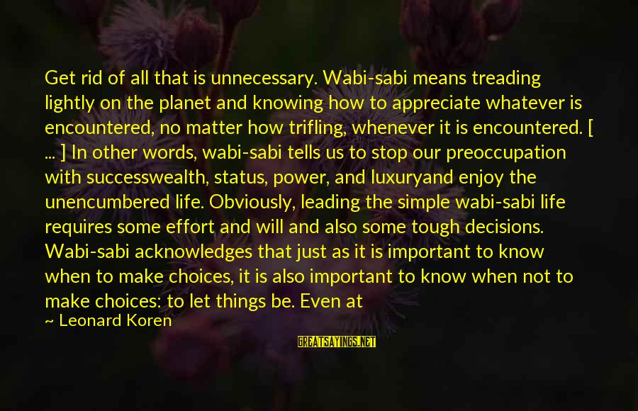 Appreciate The Simple Things In Life Sayings By Leonard Koren: Get rid of all that is unnecessary. Wabi-sabi means treading lightly on the planet and