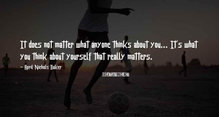 April Nichols Baker Sayings: It does not matter what anyone thinks about you... It's what you think about yourself