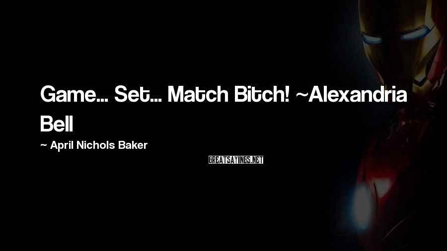 April Nichols Baker Sayings: Game... Set... Match Bitch! ~Alexandria Bell
