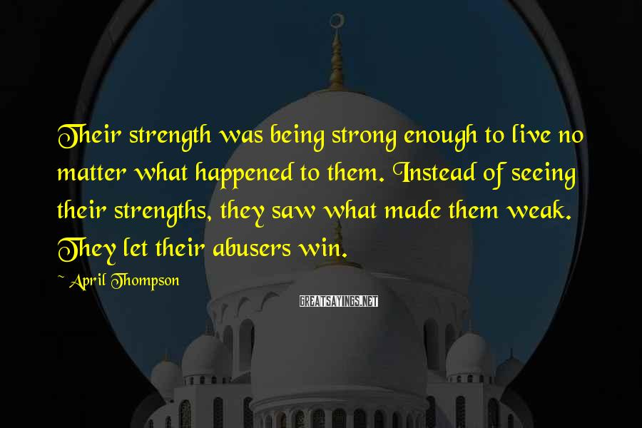April Thompson Sayings: Their strength was being strong enough to live no matter what happened to them. Instead
