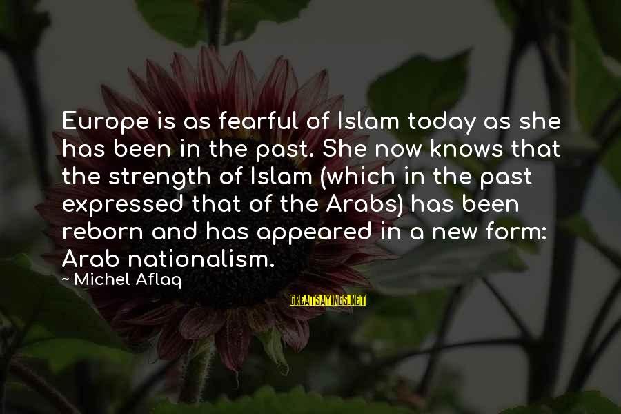 Arab Nationalism Sayings By Michel Aflaq: Europe is as fearful of Islam today as she has been in the past. She