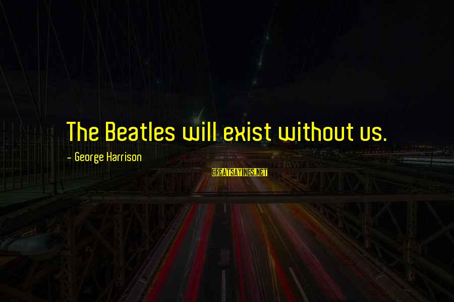 Arabella Donn Sayings By George Harrison: The Beatles will exist without us.