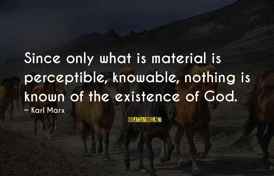 Arabella Donn Sayings By Karl Marx: Since only what is material is perceptible, knowable, nothing is known of the existence of