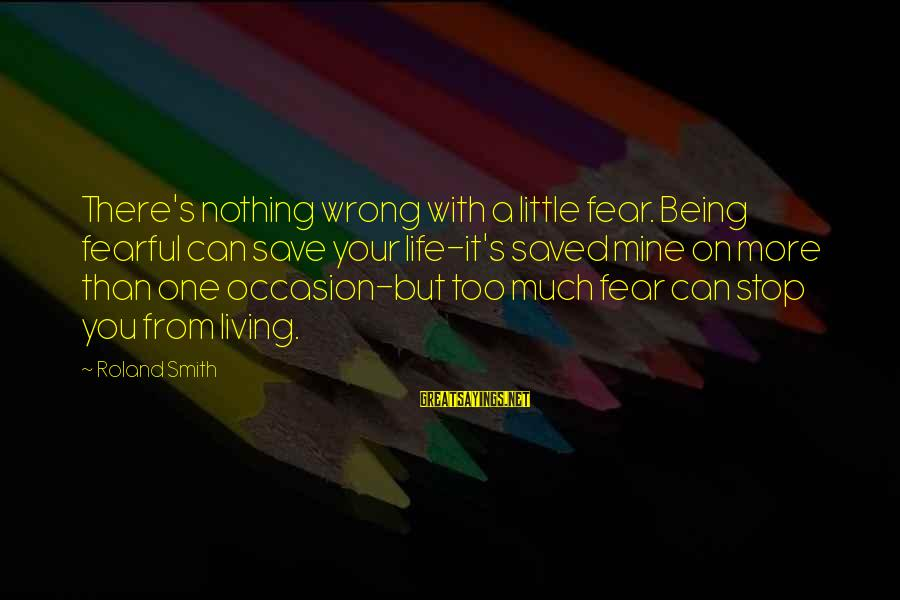 Arabella Donn Sayings By Roland Smith: There's nothing wrong with a little fear. Being fearful can save your life-it's saved mine