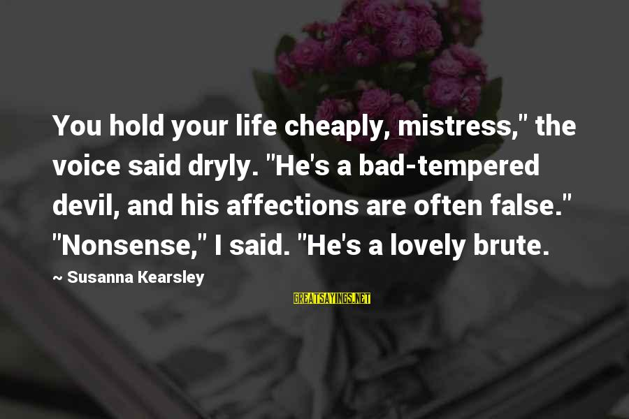 """Arabella Donn Sayings By Susanna Kearsley: You hold your life cheaply, mistress,"""" the voice said dryly. """"He's a bad-tempered devil, and"""