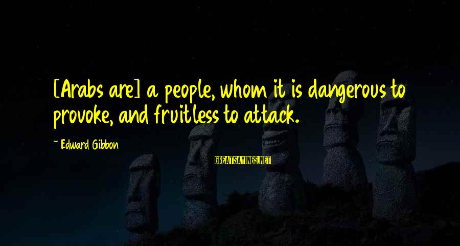 Arabic Beauty Sayings By Edward Gibbon: [Arabs are] a people, whom it is dangerous to provoke, and fruitless to attack.