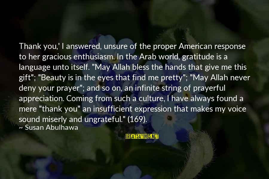 Arabic Beauty Sayings By Susan Abulhawa: Thank you,' I answered, unsure of the proper American response to her gracious enthusiasm. In