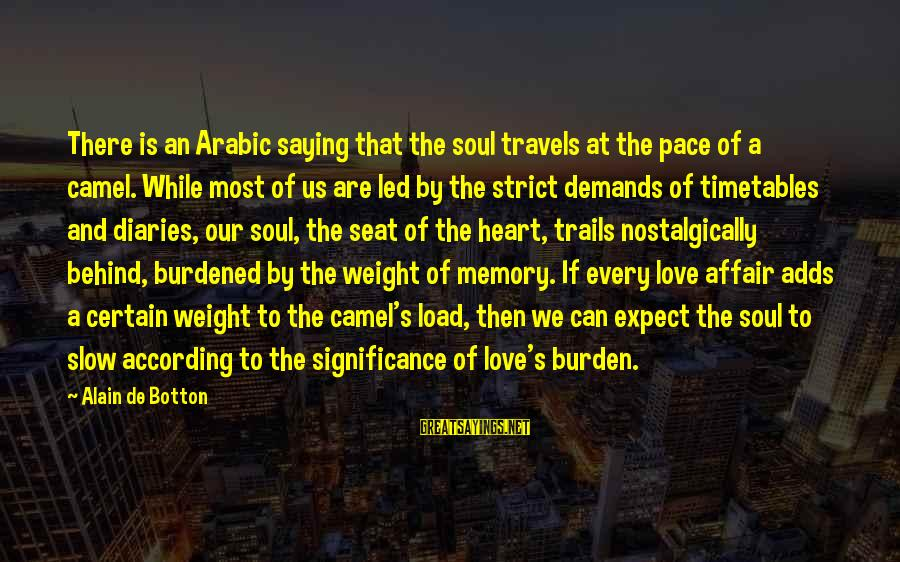 Arabic Love Sayings By Alain De Botton: There is an Arabic saying that the soul travels at the pace of a camel.