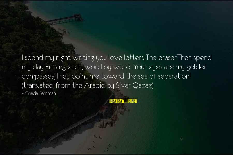 Arabic Love Sayings By Ghada Samman: I spend my night writing you love letters;The eraserThen spend my day Erasing each, word