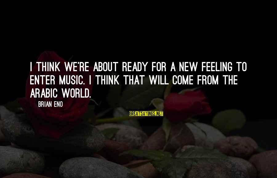 Arabic Music Sayings By Brian Eno: I think we're about ready for a new feeling to enter music. I think that
