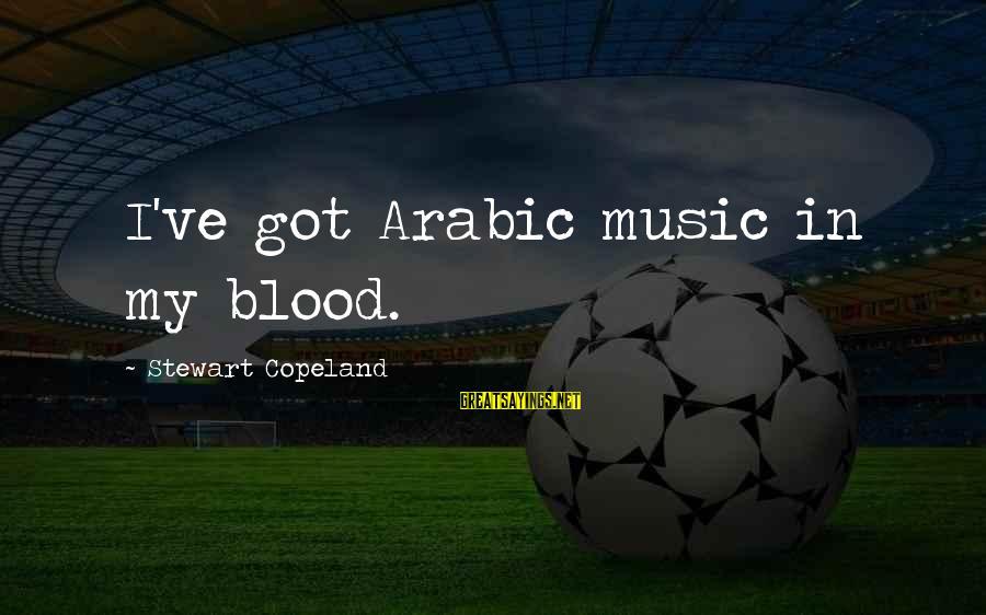 Arabic Music Sayings By Stewart Copeland: I've got Arabic music in my blood.