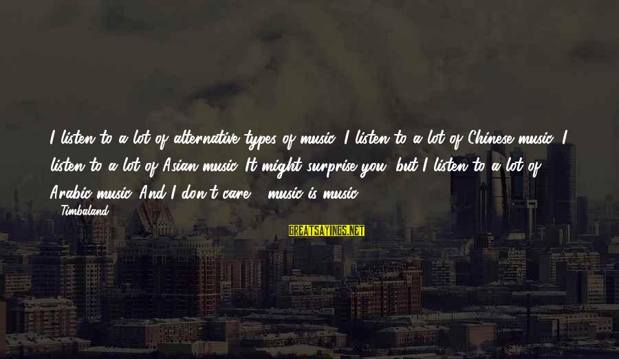 Arabic Music Sayings By Timbaland: I listen to a lot of alternative types of music: I listen to a lot