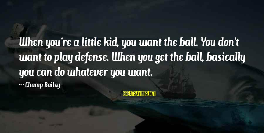 Arabische Liefdes Sayings By Champ Bailey: When you're a little kid, you want the ball. You don't want to play defense.