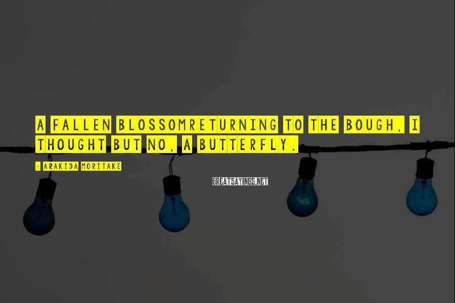 Arakida Moritake Sayings: A fallen blossomreturning to the bough, I thought But no, a butterfly.