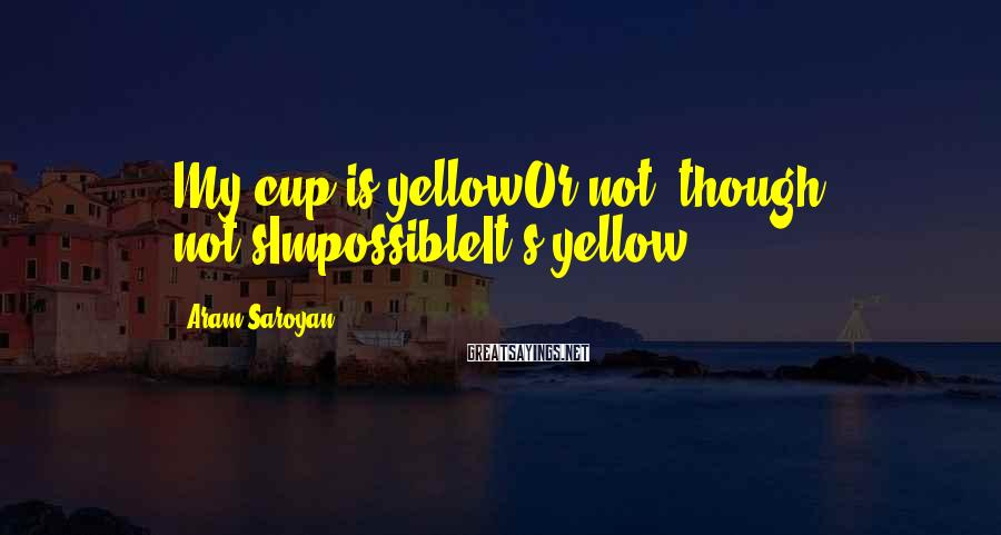 Aram Saroyan Sayings: My cup is yellowOr not, though not'sImpossibleIt's yellow
