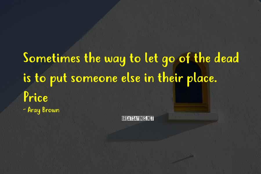 Aray Brown Sayings: Sometimes the way to let go of the dead is to put someone else in