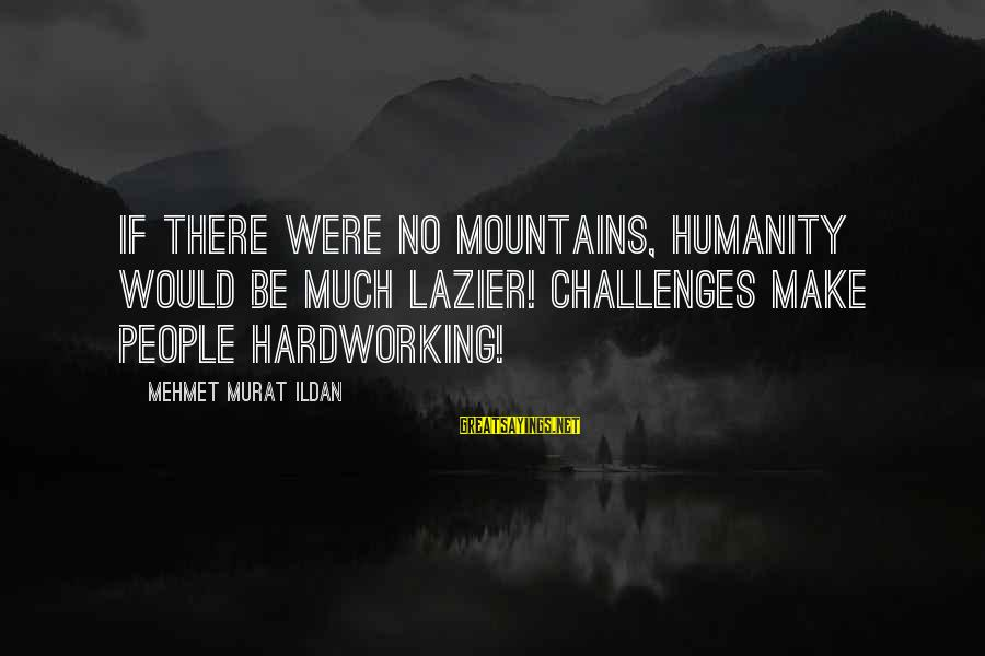 Arby N The Chief Arbiter Sayings By Mehmet Murat Ildan: If there were no mountains, humanity would be much lazier! Challenges make people hardworking!