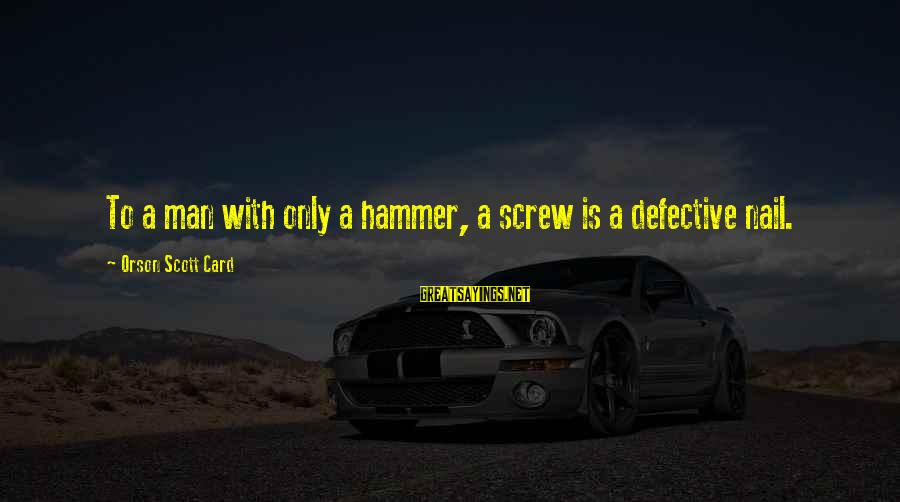 Arby N The Chief Arbiter Sayings By Orson Scott Card: To a man with only a hammer, a screw is a defective nail.