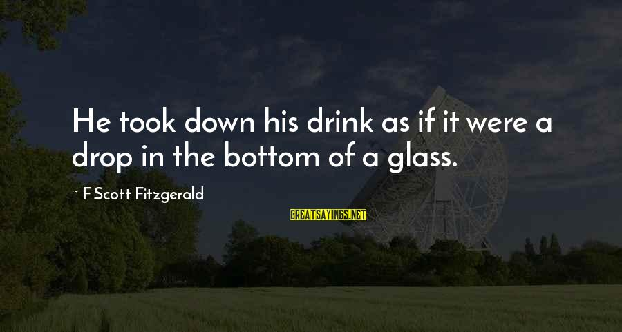 Archenemies Sayings By F Scott Fitzgerald: He took down his drink as if it were a drop in the bottom of