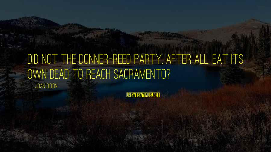 Archer Ant Sayings By Joan Didion: Did not the Donner-Reed Party, after all, eat its own dead to reach Sacramento?