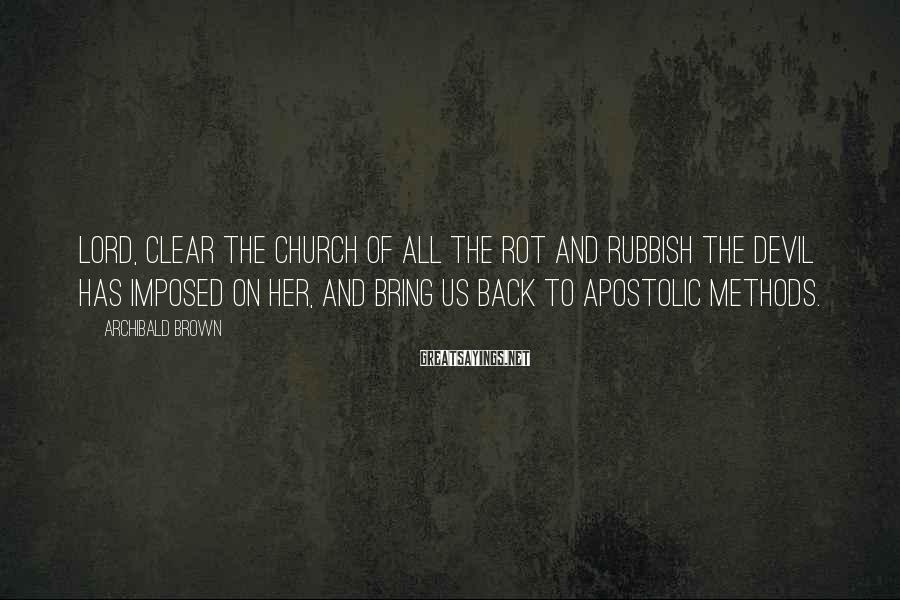 Archibald Brown Sayings: Lord, clear the church of all the rot and rubbish the devil has imposed on