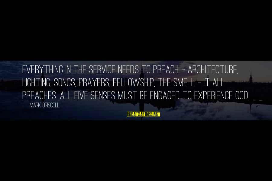 Architecture And The Senses Sayings By Mark Driscoll: Everything in the service needs to preach - architecture, lighting, songs, prayers, fellowship, the smell