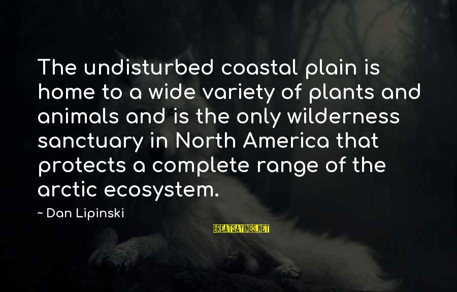 Arctic Animals Sayings By Dan Lipinski: The undisturbed coastal plain is home to a wide variety of plants and animals and