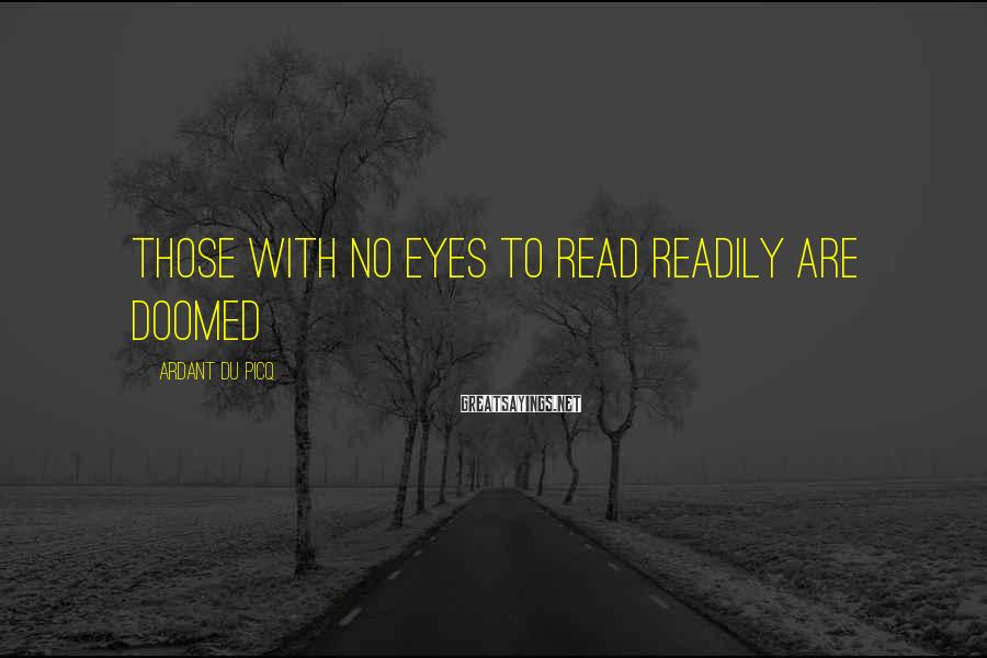 Ardant Du Picq Sayings: those with no eyes to read readily are doomed
