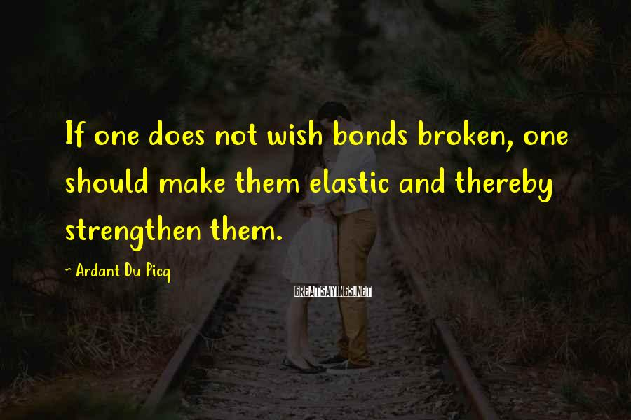 Ardant Du Picq Sayings: If one does not wish bonds broken, one should make them elastic and thereby strengthen