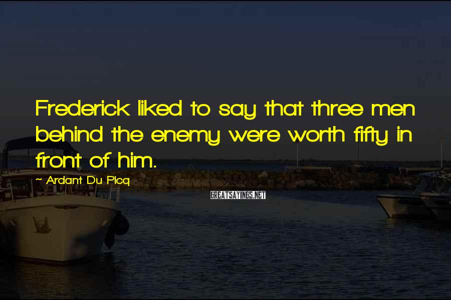 Ardant Du Picq Sayings: Frederick liked to say that three men behind the enemy were worth fifty in front