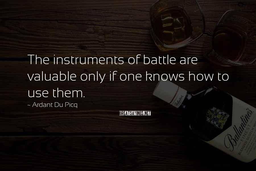 Ardant Du Picq Sayings: The instruments of battle are valuable only if one knows how to use them.