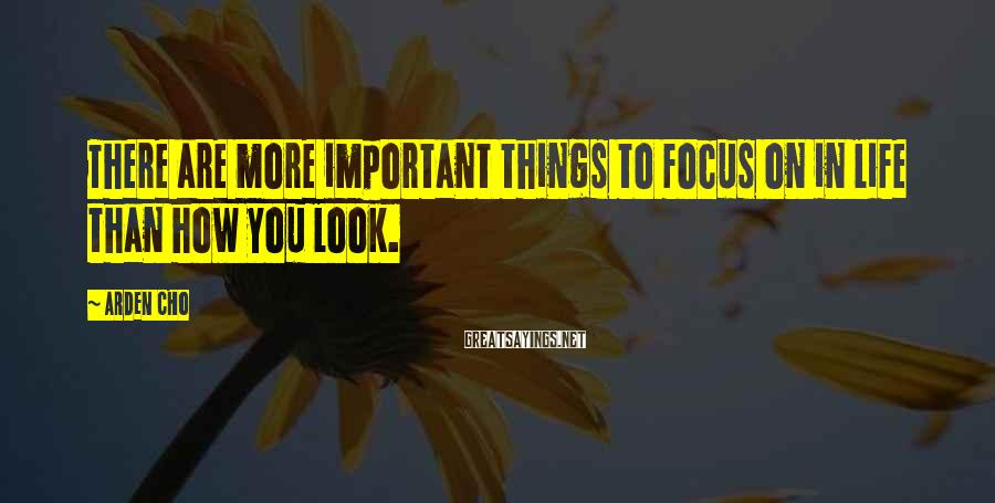 Arden Cho Sayings: There are more important things to focus on in life than how you look.