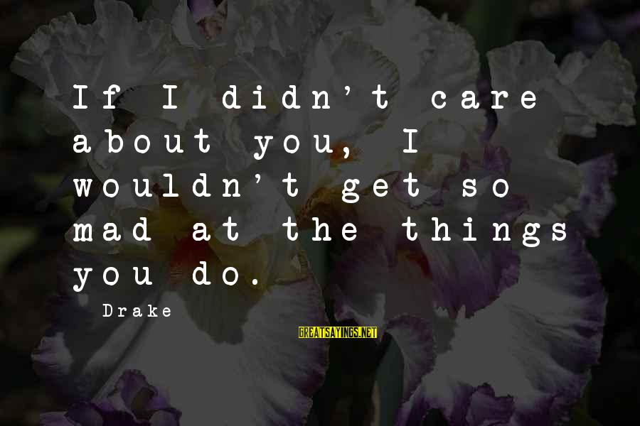 Are U Mad Sayings By Drake: If I didn't care about you, I wouldn't get so mad at the things you